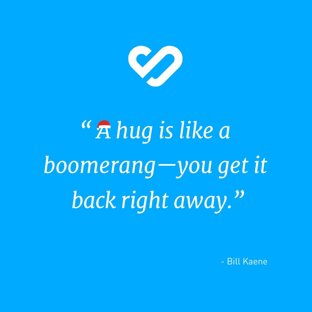 A hug is like a boomerang - you get it back right away