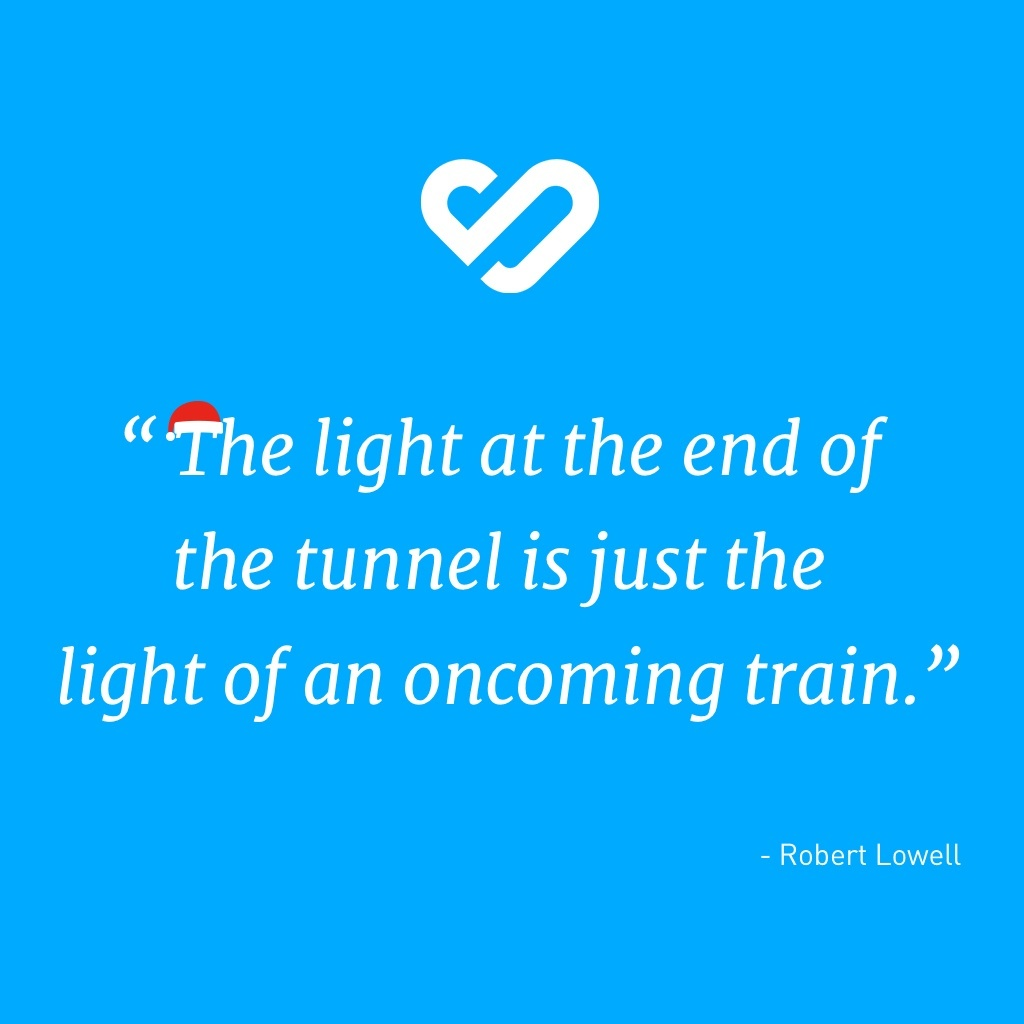The light at the end of the tunnel is just the light of an oncoming train